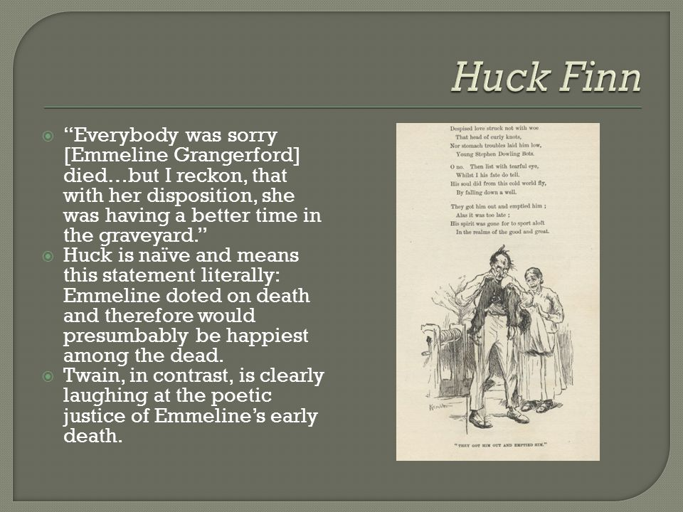 Huck Finn Everybody was sorry [Emmeline Grangerford] died…but I reckon, that with her disposition, she was having a better time in the graveyard.